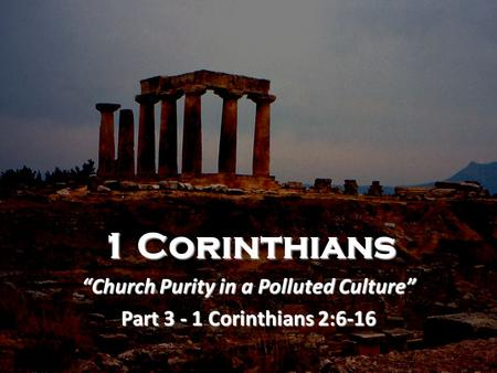 "1 Corinthians ""Church Purity in a Polluted Culture"" Part 3 - 1 Corinthians 2:6-16."