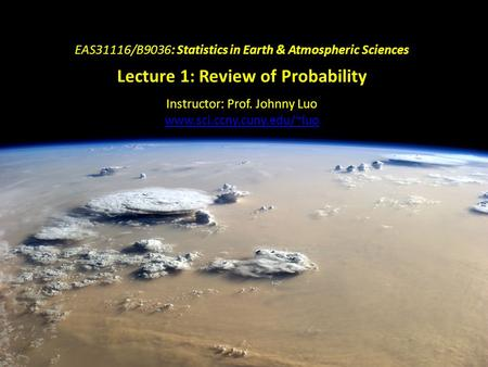 EAS31116/B9036: Statistics in Earth & Atmospheric Sciences Lecture 1: Review of Probability Instructor: Prof. Johnny Luo www.sci.ccny.cuny.edu/~luo.