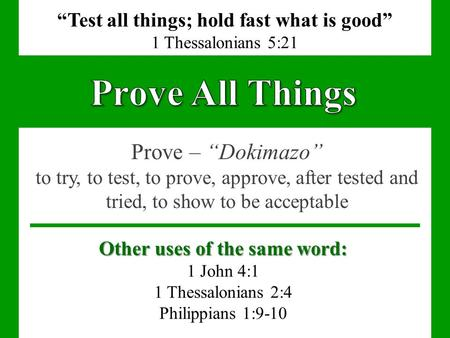 "Prove – ""Dokimazo"" to try, to test, to prove, approve, after tested and tried, to show to be acceptable ""Test all things; hold fast what is good"" 1 Thessalonians."
