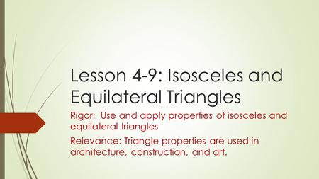 Lesson 4-9: Isosceles and Equilateral Triangles Rigor: Use and apply properties of isosceles and equilateral triangles Relevance: Triangle properties are.