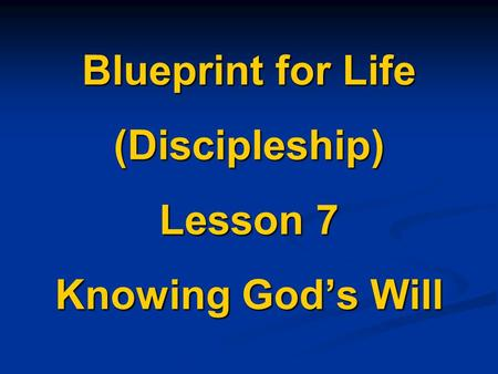 Blueprint for Life (Discipleship) Lesson 7 Knowing God's Will.