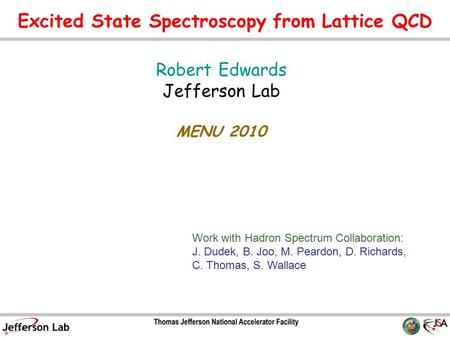 Excited State Spectroscopy from Lattice QCD Robert Edwards Jefferson Lab MENU 2010 TexPoint fonts used in EMF. Read the TexPoint manual before you delete.
