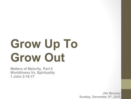 Grow Up To Grow Out Matters of Maturity, Part II Worldliness Vs. Spirituality 1 John 2:15-17 Jim Beasley Sunday, December 5th, 2010.