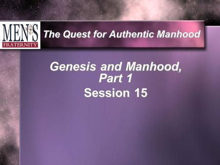 The Quest for Authentic Manhood Genesis and Manhood, Part 1 Session 15.
