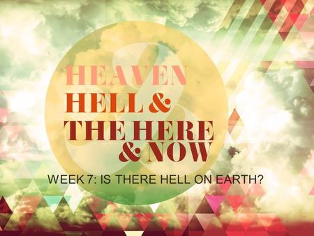 WEEK 7: IS THERE HELL ON EARTH?. Is There Hell On Earth? Earth Seems Hellish Because: The Devil is Active (1 Peter 5:8; John 8:44; 2 Cor 4:4; Heb.