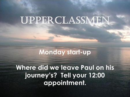 Upperclassmen Monday start-up Where did we leave Paul on his journey's? Tell your 12:00 appointment.