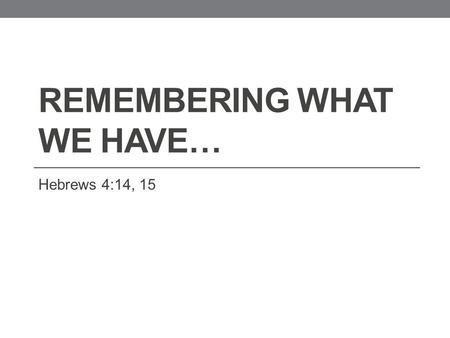 REMEMBERING WHAT WE HAVE… Hebrews 4:14, 15. 14 Seeing then that we have a great high priest, that is passed into the heavens, Jesus the Son of God, let.