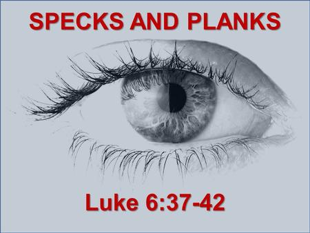 SPECKS AND PLANKS Luke 6:37-42. Judge not, and you shall not be judged. Condemn not, and you shall not be condemned. Forgive, and you will be forgiven.