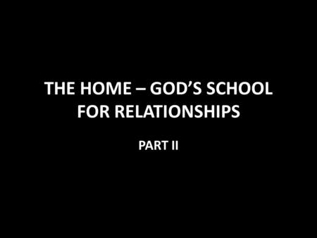 THE HOME – GOD'S SCHOOL FOR RELATIONSHIPS PART II.