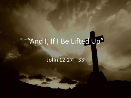 """And I, If I Be Lifted Up"" John 12:27 – 33. 1. We Must Lift Him Up In Worship Colossians 3:16 – 17."