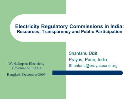 Electricity Regulatory Commissions in India: Resources, Transparency and Public Participation Shantanu Dixit Prayas, Pune, India