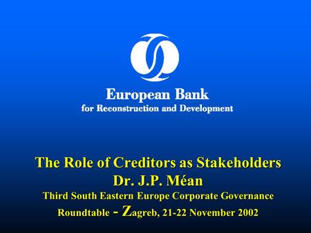 The Role of Creditors as Stakeholders Dr. J.P. Méan Third South Eastern Europe Corporate Governance Roundtable - Z agreb, 21-22 November 2002.