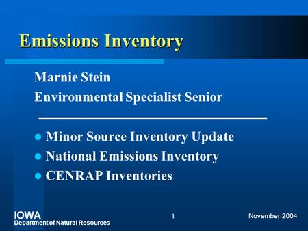 IOWA Department of Natural Resources November 20041 Emissions Inventory Marnie Stein Environmental Specialist Senior Minor Source Inventory Update National.