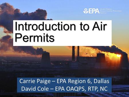 Carrie Paige – EPA Region 6, Dallas David Cole – EPA OAQPS, RTP, NC Introduction to Air Permits Introduction to Air Permits.