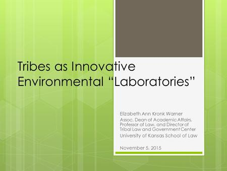"Tribes as Innovative Environmental ""Laboratories"" Elizabeth Ann Kronk Warner Assoc. Dean of Academic Affairs, Professor of Law, and Director of Tribal."