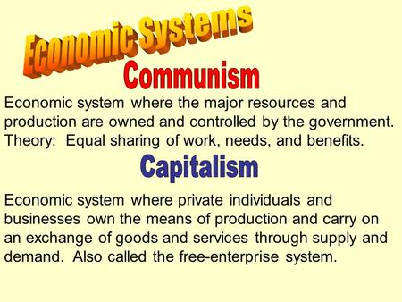 Economic system where the major resources and production are owned and controlled by the government. Theory: Equal sharing of work, needs, and benefits.