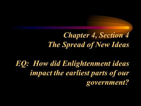 Chapter 4, Section 4 The Spread of New Ideas EQ: How did Enlightenment ideas impact the earliest parts of our government?