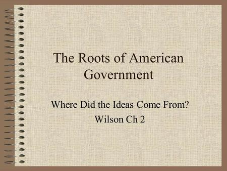 The Roots of American Government Where Did the Ideas Come From? Wilson Ch 2.