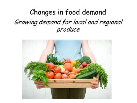Changes in food demand Growing demand for local and regional produce.