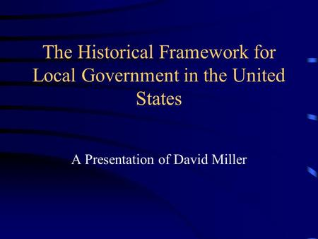 The Historical Framework for Local Government in the United States A Presentation of David Miller.