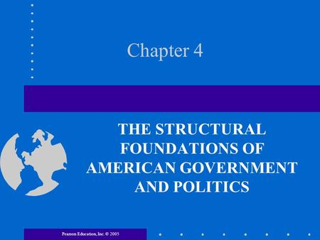 Pearson Education, Inc. © 2005 Chapter 4 THE STRUCTURAL FOUNDATIONS OF AMERICAN GOVERNMENT AND POLITICS.