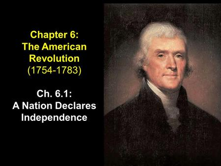 Chapter 6: The American Revolution (1754-1783) Ch. 6.1: A Nation Declares Independence.