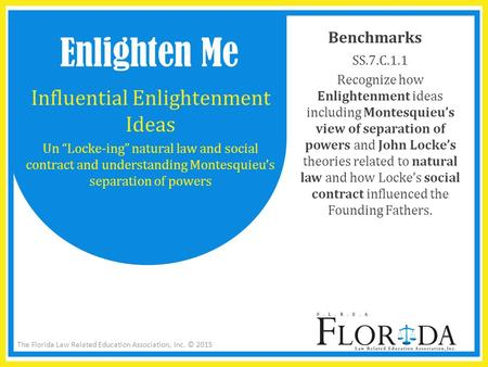 The Florida Law Related Education Association, Inc. © 2015 Benchmarks SS.7.C.1.1 Recognize how Enlightenment ideas including Montesquieu's view of separation.