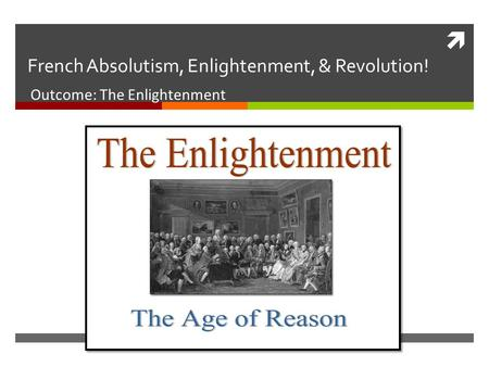  French Absolutism, Enlightenment, & Revolution! Outcome: The Enlightenment.