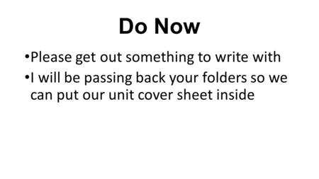 Do Now Please get out something to write with I will be passing back your folders so we can put our unit cover sheet inside.