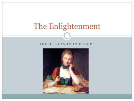 AGE OF REASON IN EUROPE The Enlightenment. Enlightenment Age of reason  Scholars no longer rely solely on authority  The role of the Universities Everything.