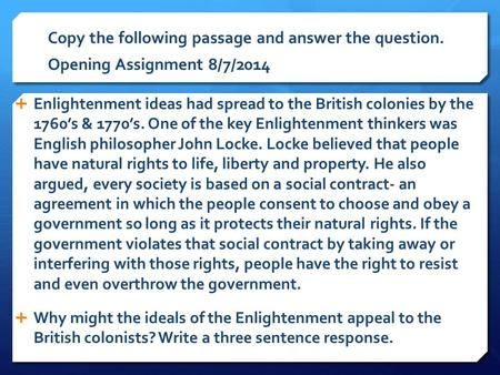 Copy the following passage and answer the question. Opening Assignment 8/7/2014  Enlightenment ideas had spread to the British colonies by the 1760's.