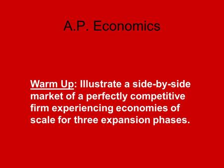 A.P. Economics Warm Up: Illustrate a side-by-side market of a perfectly competitive firm experiencing economies of scale for three expansion phases.