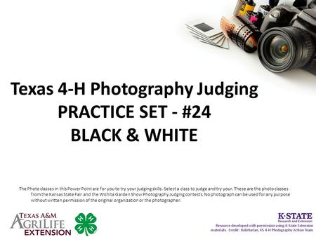 Texas 4-H Photography Judging PRACTICE SET - #24 BLACK & WHITE The Photo classes in this Power Point are for you to try your judging skills. Select a class.