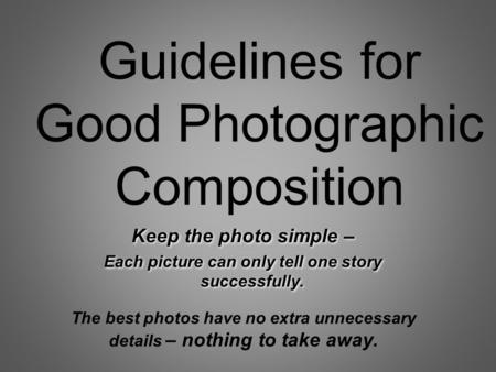 Guidelines for Good Photographic Composition Keep the photo simple – Each picture can only tell one story successfully. Keep the photo simple – Each picture.
