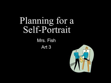 Planning for a Self-Portrait Mrs. Fish Art 3. Timeline Ready Introduction to self-portraits (Today) Set How to take a good picture (Today) Go! Picture.