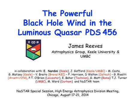 The Powerful Black Hole Wind in the Luminous Quasar PDS 456 James Reeves Astrophysics Group, Keele University & UMBC in collaboration with: E. Nardini.