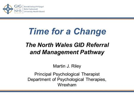 Time for a Change The North Wales GID Referral and Management Pathway Martin J. Riley Principal Psychological Therapist Department of Psychological Therapies,
