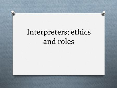 "Interpreters: ethics and roles. O What are Ethics? O a set of moral principles : O Moral obligations, O Code of conducts O ""The basic concepts and principles."