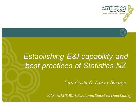 Establishing E&I capability and best practices at Statistics NZ Vera Costa & Tracey Savage 2008 UNECE Work Session on Statistical Data Editing.