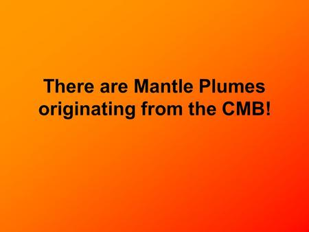 There are Mantle Plumes originating from the CMB!.