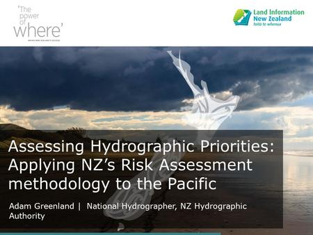 Assessing Hydrographic Priorities: Applying NZ's Risk Assessment methodology to the Pacific Adam Greenland | National Hydrographer, NZ Hydrographic Authority.