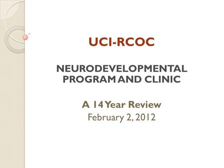 UCI-RCOC NEURODEVELOPMENTAL PROGRAM AND CLINIC A 14 Year Review February 2, 2012.