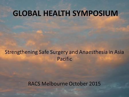 GLOBAL HEALTH SYMPOSIUM Strengthening Safe Surgery and Anaesthesia in Asia Pacific RACS Melbourne October 2015.