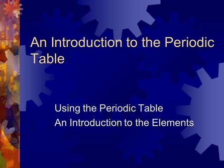 An Introduction to the Periodic Table Using the Periodic Table An Introduction to the Elements.