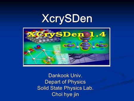 XcrySDen Dankook Univ. Depart of Physics Solid State Physics Lab. Choi hye jin.