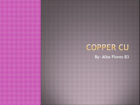 By: Alba Flores B3.  Copper: reddish brown, nonferrous mineral. Related with silver and gold, with many properties shared.