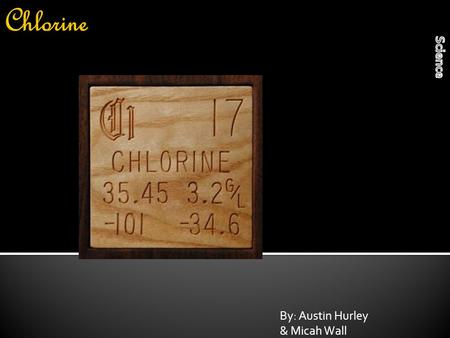 By: Austin Hurley & Micah Wall. Chlorine at room temperature is a liquid, But in it's normal state it is a gas.