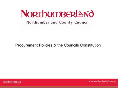 Www.northumberland.gov.uk Copyright 2009 Northumberland County Council Procurement Policies & the Councils Constitution.