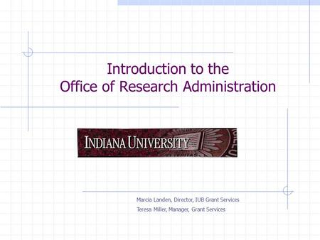Introduction to the Office of Research Administration Marcia Landen, Director, IUB Grant Services Teresa Miller, Manager, Grant Services.