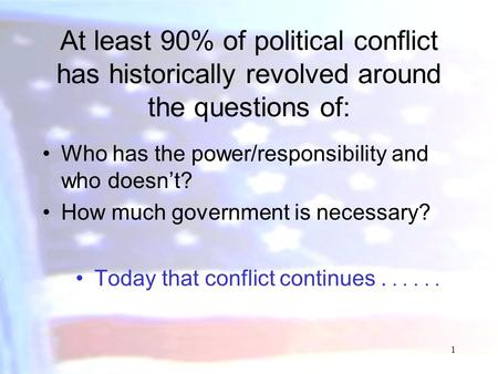 1 At least 90% of political conflict has historically revolved around the questions of: Who has the power/responsibility and who doesn't? How much government.
